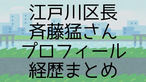 江戸川区長 斉藤猛さん プロフィール 経歴まとめ