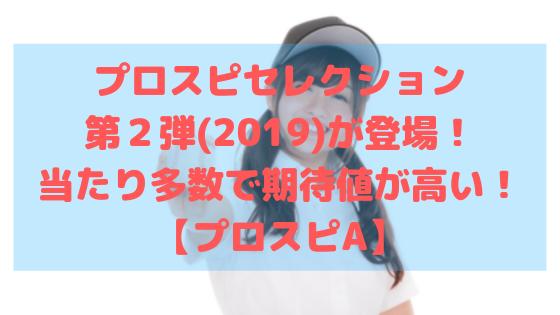 プロスピセレクション第2弾(2019)が登場!当たり多数で期待値が高い!プロスピA