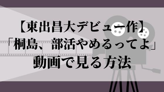 【東出昌大デビュー作】「桐島、部活やめるってよ」を動画で見る方法